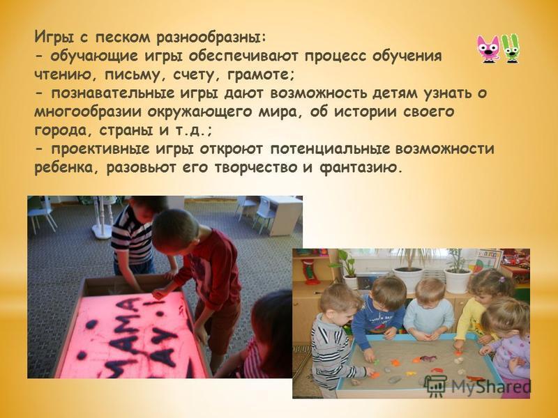 Игры с песком разнообразны: - обучающие игры обеспечивают процесс обучения чтению, письму, счету, грамоте; - познавательные игры дают возможность детям узнать о многообразии окружающего мира, об истории своего города, страны и т.д.; - проективные игр