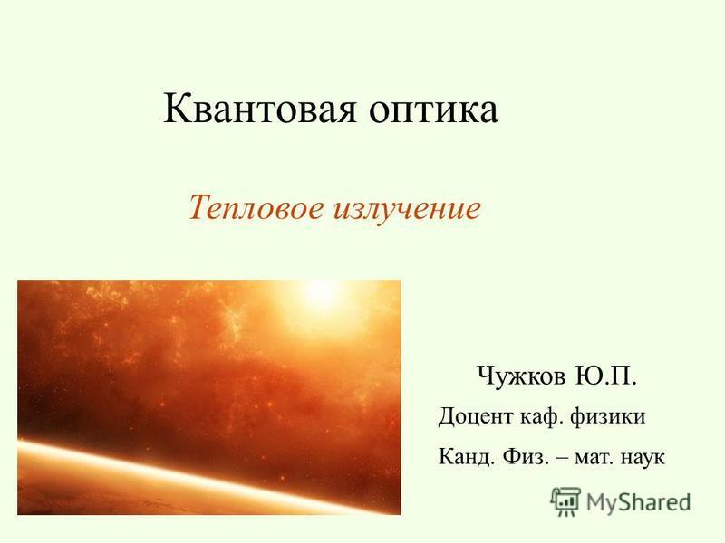 Квантовая оптика Чужков Ю.П. Доцент каф. физики Канд. Физ. – мат. наук Тепловое излучение