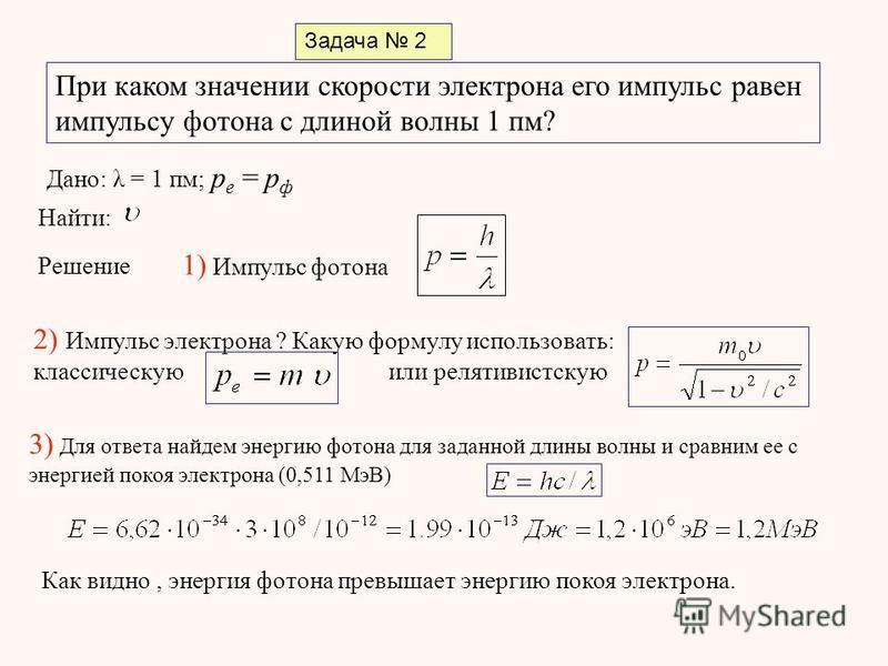 Задача 2 При каком значении скорости электрона его импульс равен импульсу фотона с длиной волны 1 пм? Дано: λ = 1 пм; p e = p ф Найти: Решение 1) Импульс фотона 2) Импульс электрона ? Какую формулу использовать: классическую или релятивистскую 3) Для