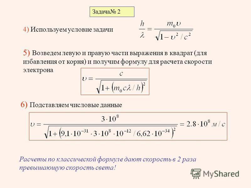 Задача 2 4) Используем условие задачи 5) Возведем левую и правую части выражения в квадрат (для избавления от корня) и получим формулу для расчета скорости электрона 6) Подставляем числовые данные Расчеты по классической формуле дают скорость в 2 раз