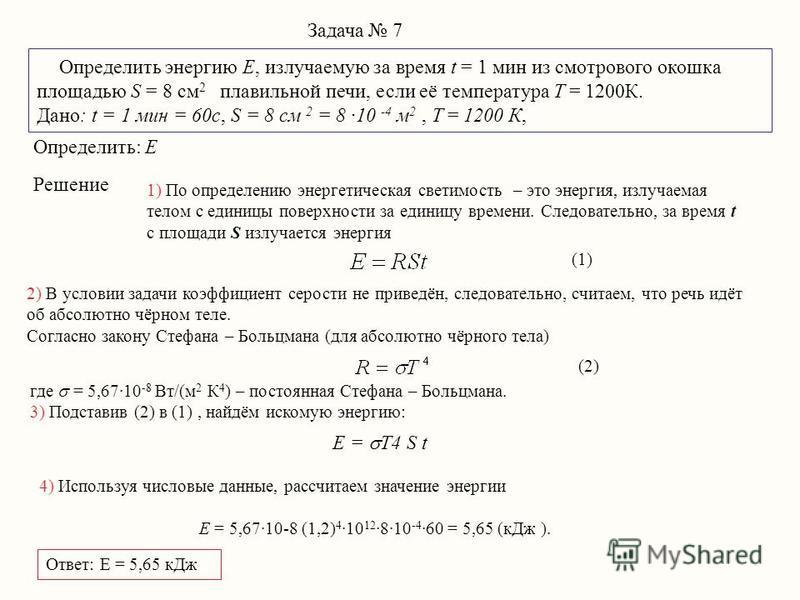 Задача 7 Определить энергию E, излучаемую за время t = 1 мин из смотрового окошка площадью S = 8 см 2 плавильной печи, если её температура T = 1200К. Дано: t = 1 мин = 60 с, S = 8 см 2 = 8 ·10 -4 м 2, T = 1200 К, E = T4 S t Определить: E Решение 1) П