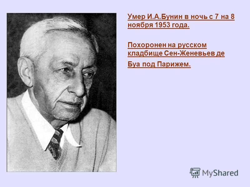 Умер И.А.Бунин в ночь с 7 на 8 ноября 1953 года. Похоронен на русском кладбище Сен-Женевьев де Буа под Парижем.