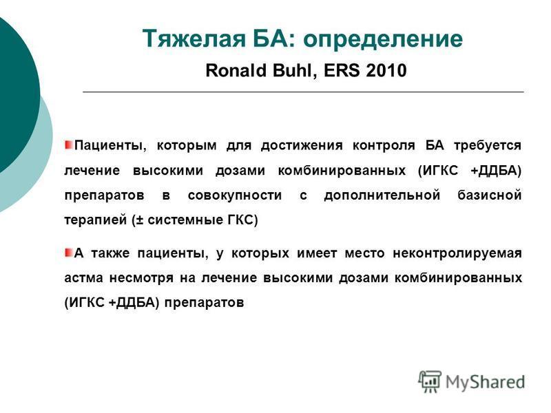 Тяжелая БА: определение Ronald Buhl, ERS 2010 Пациенты, которым для достижения контроля БА требуется лечение высокими дозами комбинированных (ИГКС +ДДБА) препаратов в совокупности с дополнительной базисной терапией (± системные ГКС) А также пациенты,