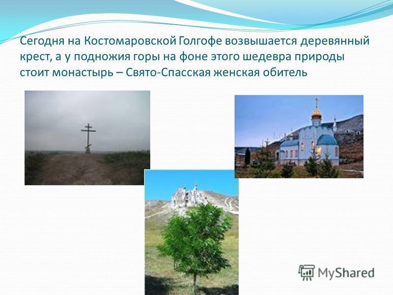 Сегодня на Костомаровской Голгофе возвышается деревянный крест, а у подножия горы на фоне этого шедевра природы стоит монастырь – Свято-Спасская женская обитель