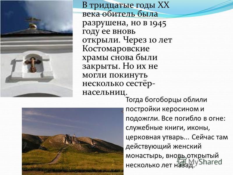 В тридцатые годы XX века обитель была разрушена, но в 1945 году ее вновь открыли. Через 10 лет Костомаровские храмы снова были закрыты. Но их не могли покинуть несколько сестёр- насельниц. Тогда богоборцы облили постройки керосином и подожгли. Все по