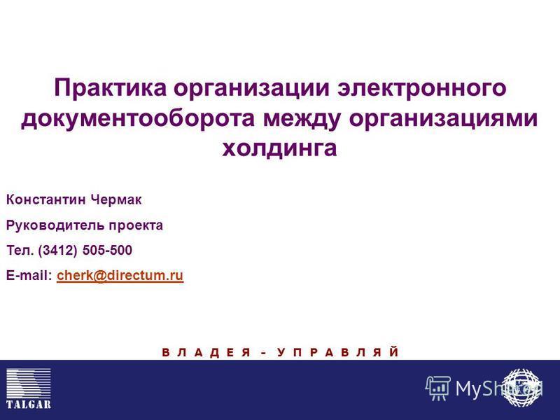 Практика организации электронного документооборота между организациями холдинга В Л А Д Е Я - У П Р А В Л Я Й Константин Чермак Руководитель проекта Тел. (3412) 505-500 E-mail: cherk@directum.rucherk@directum.ru