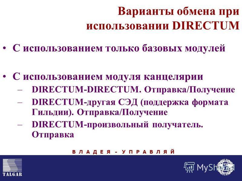 Варианты обмена при использовании DIRECTUM С использованием только базовых модулей С использованием модуля канцелярии –DIRECTUM-DIRECTUM. Отправка/Получение –DIRECTUM-другая СЭД (поддержка формата Гильдии). Отправка/Получение –DIRECTUM-произвольный п