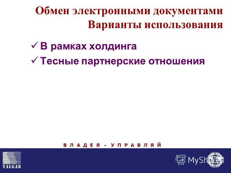 Обмен электронными документами Варианты использования В рамках холдинга Тесные партнерские отношения В Л А Д Е Я - У П Р А В Л Я Й