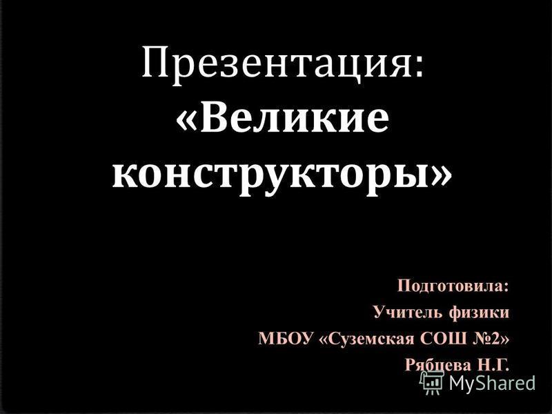 Презентация: «Великие конструкторы» Подготовила: Учитель физики МБОУ «Суземская СОШ 2» Рябцева Н.Г.