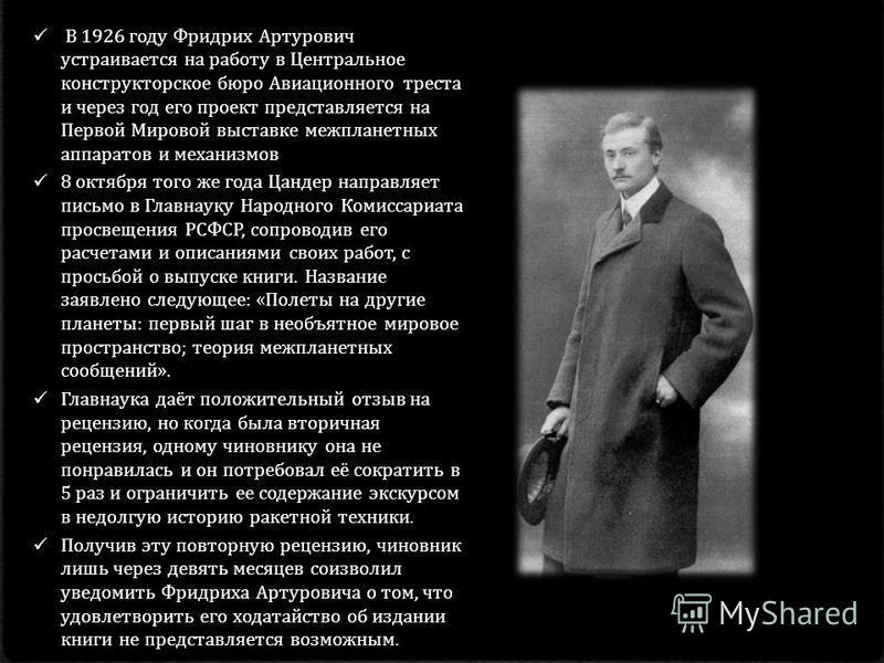 В 1926 году Фридрих Артурович устраивается на работу в Центральное конструкторское бюро Авиационного треста и через год его проект представляется на Первой Мировой выставке межпланетных аппаратов и механизмов 8 октября того же года Цандер направляет