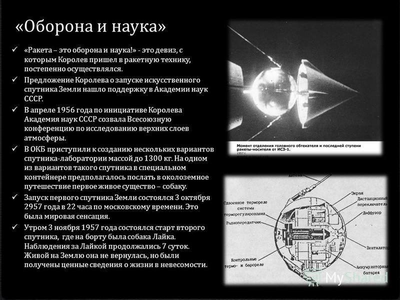 «Оборона и наука» « Ракета – это оборона и наука !» - это девиз, с которым Королев пришел в ракетную технику, постепенно осуществлялся. Предложение Королева о запуске искусственного спутника Земли нашло поддержку в Академии наук СССР. В апреле 1956 г