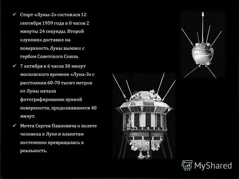 Старт « Луны -2» состоялся 12 сентября 1959 года в 0 часов 2 минуты 24 секунды. Второй « лунник » доставил на поверхность Луны вымпел с гербом Советского Союза. 7 октября в 6 часов 30 минут московского времени « Луна -3» с расстояния 60-70 тысяч метр