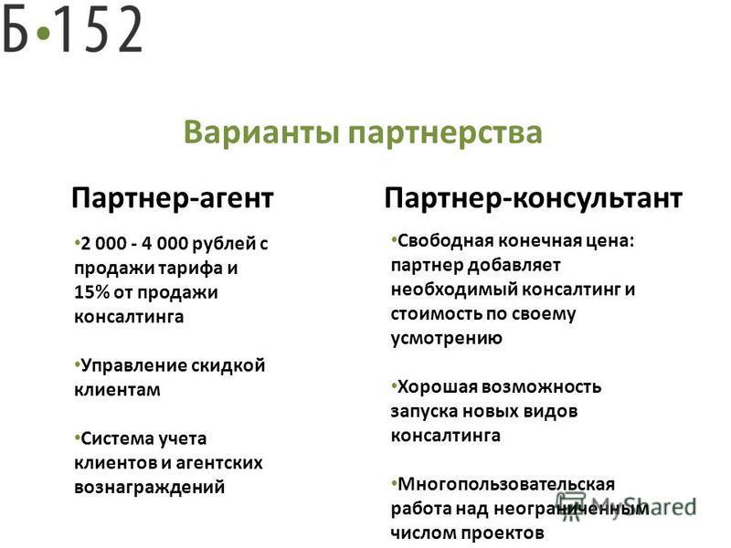 Варианты партнерства Партнер-агент Партнер-консультант 2 000 - 4 000 рублей с продажи тарифа и 15% от продажи консалтинга Управление скидкой клиентам Система учета клиентов и агентских вознаграждений Свободная конечная цена: партнер добавляет необход