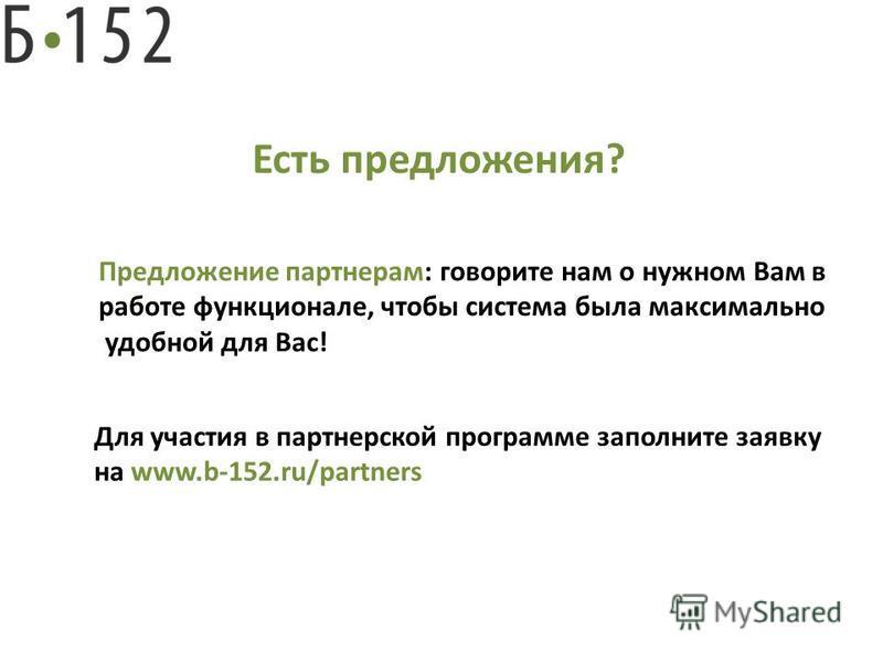 Есть предложения? Предложение партнерам: говорите нам о нужном Вам в работе функционале, чтобы система была максимально удобной для Вас! Для участия в партнерской программе заполните заявку на www.b-152.ru/partners