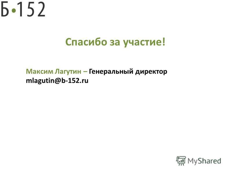 Спасибо за участие! Максим Лагутин – Генеральный директор mlagutin@b-152.ru