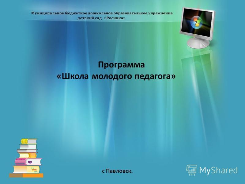 Муниципальное бюджетное дошкольное образовательное учреждение детский сад « Росинка» Программа «Школа молодого педагога» с Павловск.