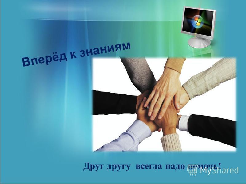 Вперёд к знаниям Друг другу всегда надо помочь!