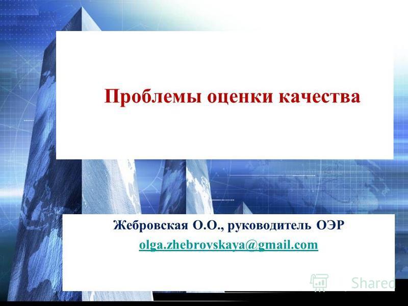 Проблемы оценки качества Жебровская О.О., руководитель ОЭР olga.zhebrovskaya@gmail.com