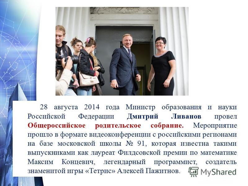 28 августа 2014 года Министр образования и науки Российской Федерации Дмитрий Ливанов провел Общероссийское родительское собрание. Мероприятие прошло в формате видеоконференции с российскими регионами на базе московской школы 91, которая известна так