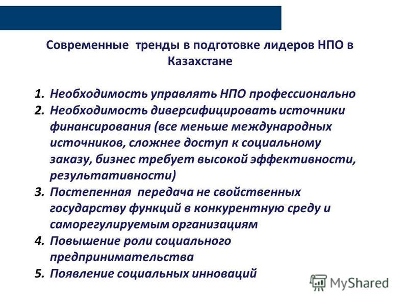 Современные тренды в подготовке лидеров НПО в Казахстане 1. Необходимость управлять НПО профессионально 2. Необходимость диверсифицировать источники финансирования (все меньше международных источников, сложнее доступ к социальному заказу, бизнес треб