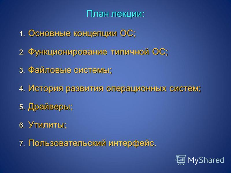 1. Основные концепции ОС; 2. Функционирование типичной ОС; 3. Файловые системы; 4. История развития операционных систем; 5. Драйверы; 6. Утилиты; 7. Пользовательский интерфейс. План лекции: