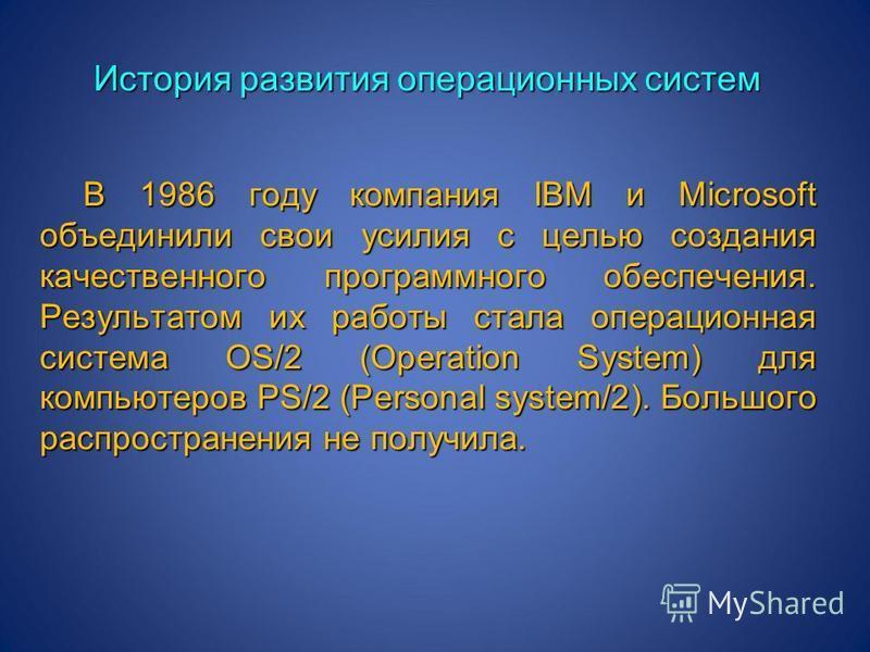 История развития операционных систем В 1986 году компания IBM и Microsoft объединили свои усилия с целью создания качественного программного обеспечения. Результатом их работы стала операционная система OS/2 (Operation System) для компьютеров PS/2 (P