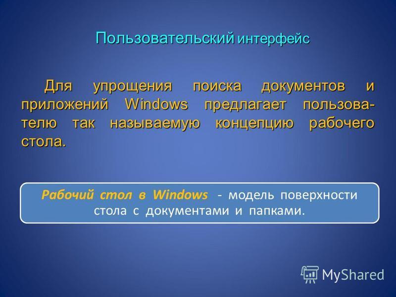 Пользовательский интерфейс Для упрощения поиска документов и приложений Windows предлагает пользова- телю так называемую концепцию рабочего стола. Для упрощения поиска документов и приложений Windows предлагает пользова- телю так называемую концепцию