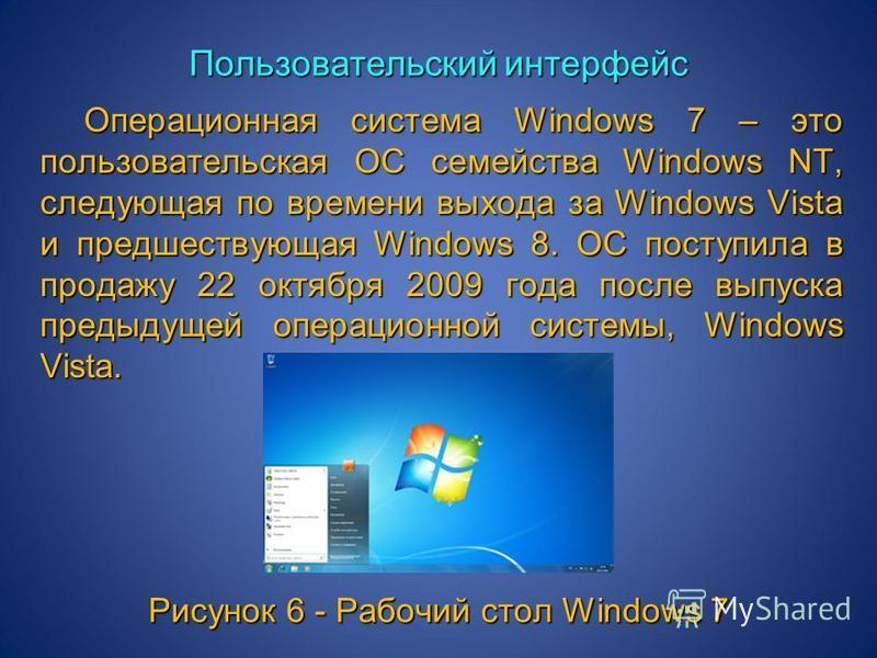 Пользовательский интерфейс Операционная система Windows 7 – это пользовательская ОС семейства Windows NT, следующая по времени выхода за Windows Vista и предшествующая Windows 8. ОС поступила в продажу 22 октября 2009 года после выпуска предыдущей оп