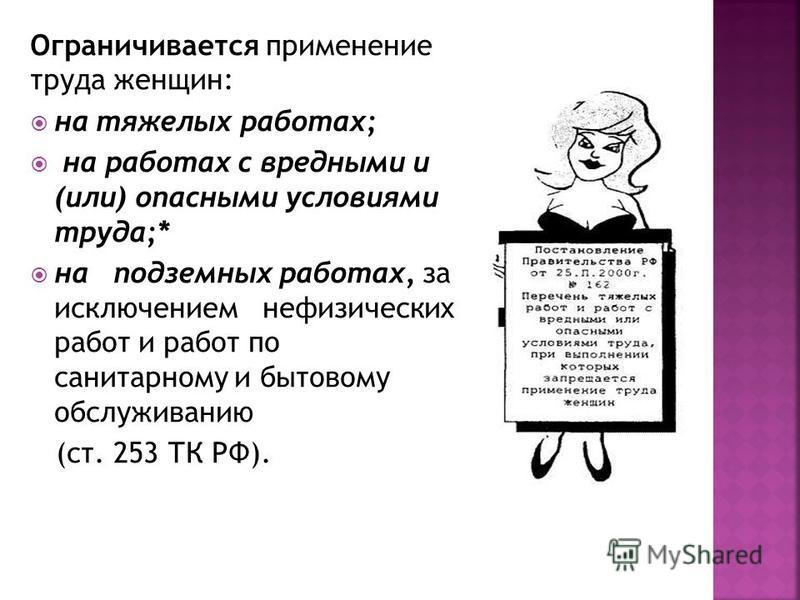 Ограничивается применение труда женщин: на тяжелых работах; на работах с вредными и (или) опасными условиями труда;* на подземных работах, за исключением нефизических работ и работ по санитарному и бытовому обслуживанию (ст. 253 ТК РФ).