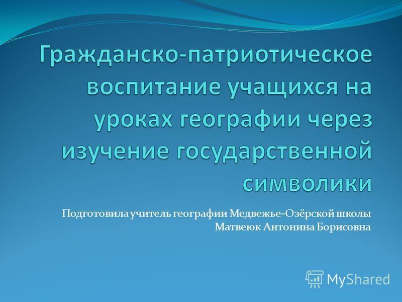 Подготовила учитель географии Медвежье-Озёрской школы Матвеюк Антонина Борисовна