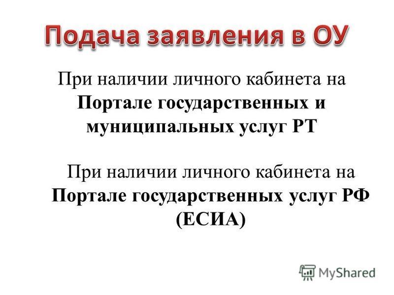 При наличии личного кабинета на Портале государственных услуг РФ (ЕСИА) При наличии личного кабинета на Портале государственных и муниципальных услуг РТ