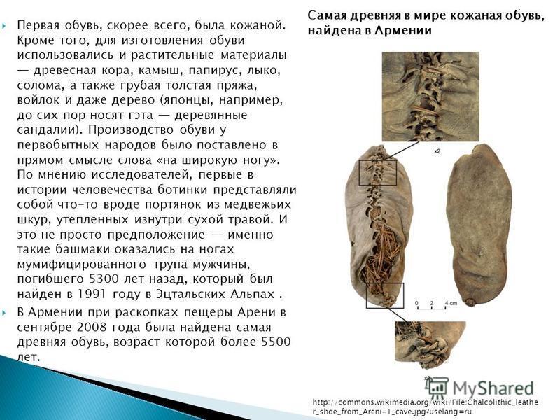 Первая обувь, скорее всего, была кожаной. Кроме того, для изготовления обуви использовались и растительные материалы древесная кора, камыш, папирус, лыко, солома, а также грубая толстая пряжа, войлок и даже дерево (японцы, например, до сих пор носят