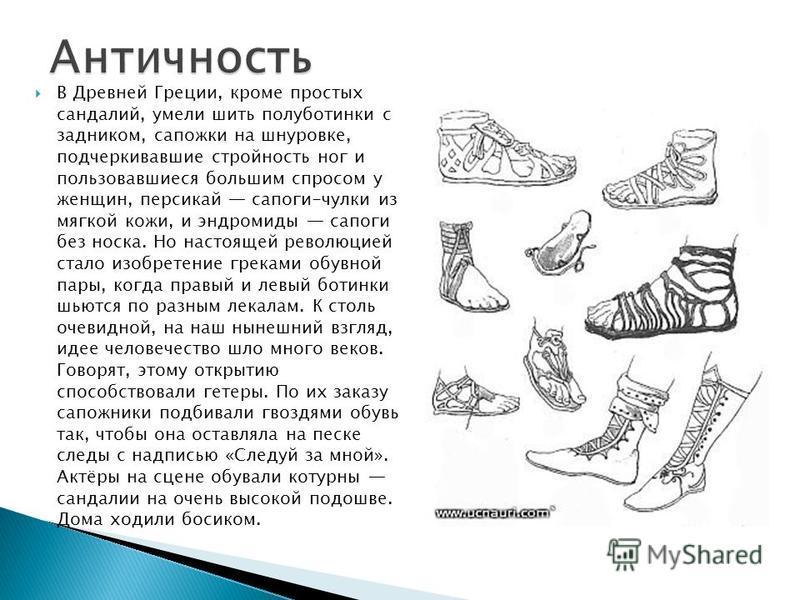 В Древней Греции, кроме простых сандалиий, умели шить полуботинки с задником, сапожки на шнуровке, подчеркивавшие стройность ног и пользовавшиеся большим спросом у женщин, персикай сапоги-чулки из мягкой кожи, и эндромиды сапоги без носка. Но настоящ