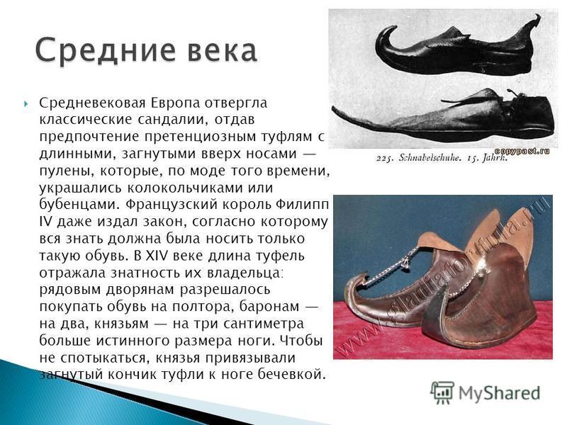 Средневековая Европа отвергла классические сандалиии, отдав предпочтение претенциозным туфлям с длинными, загнутыми вверх носами пулены, которые, по моде того времени, украшались колокольчиками или бубенцами. Французский король Филипп IV даже издал з