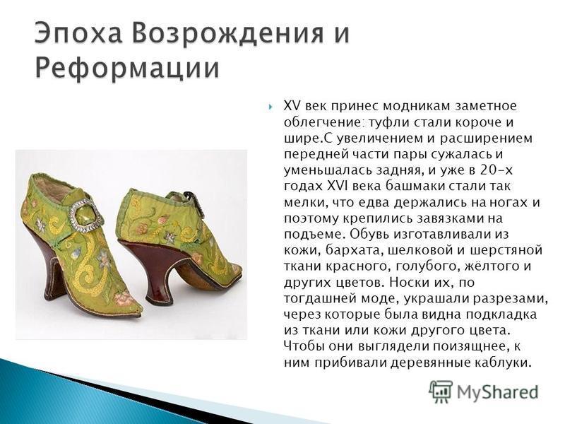 XV век принес модникам заметное облегчение: туфли стали короче и шире.С увеличением и расширением передней части пары сужалась и уменьшалась задняя, и уже в 20-х годах XVI века башмаки стали так мелки, что едва держались на ногах и поэтому крепились