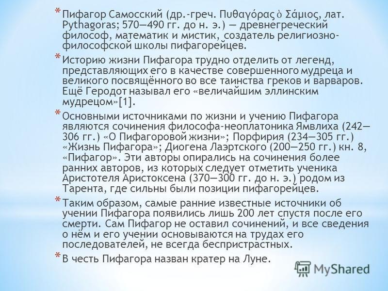 * Пифагор Самосский (др.-греч. Πυθαγόρας Σάμιος, лат. Pythagoras; 570490 гг. до н. э.) древнегреческий философ, математик и мистик, создатель религиозно- философской школы пифагорейцев. * Историю жизни Пифагора трудно отделить от легенд, представляющ