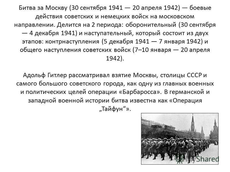 Битва за Москву (30 сентября 1941 20 апреля 1942) боевые действия советских и немецких войск на московском направлении. Делится на 2 периода: оборонительный (30 сентября 4 декабря 1941) и наступательный, который состоит из двух этапов: контрнаступлен