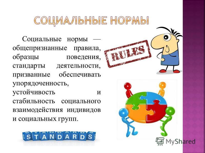 Социальные нормы общепризнанные правила, образцы поведения, стандарты деятельности, призванные обеспечивать упорядоченность, устойчивость и стабильность социального взаимодействия индивидов и социальных групп.