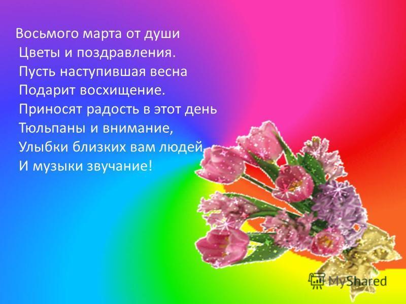 Восьмого марта от души Цветы и поздравления. Пусть наступившая весна Подарит восхищение. Приносят радость в этот день Тюльпаны и внимание, Улыбки близких вам людей И музыки звучание!