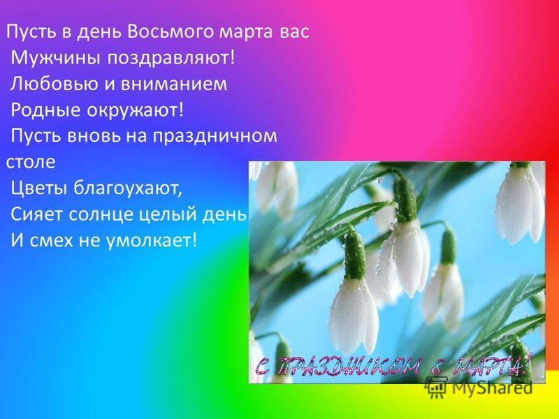 Пусть в день Восьмого марта вас Мужчины поздравляют! Любовью и вниманием Родные окружают! Пусть вновь на праздничном столе Цветы благоухают, Сияет солнце целый день И смех не умолкает!
