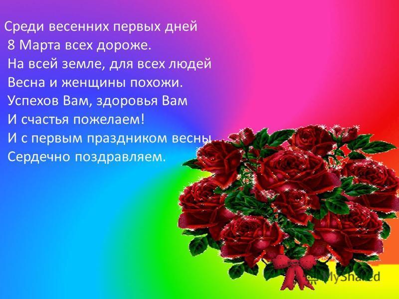 Среди весенних первых дней 8 Марта всех дороже. На всей земле, для всех людей Весна и женщины похожи. Успехов Вам, здоровья Вам И счастья пожелаем! И с первым праздником весны Сердечно поздравляем.