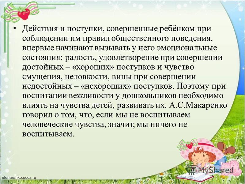 Действия и поступки, совершенные ребёнком при соблюдении им правил общественного поведения, впервые начинают вызывать у него эмоциональные состояния: радость, удовлетворение при совершении достойных – «хороших» поступков и чувство смущения, неловкост