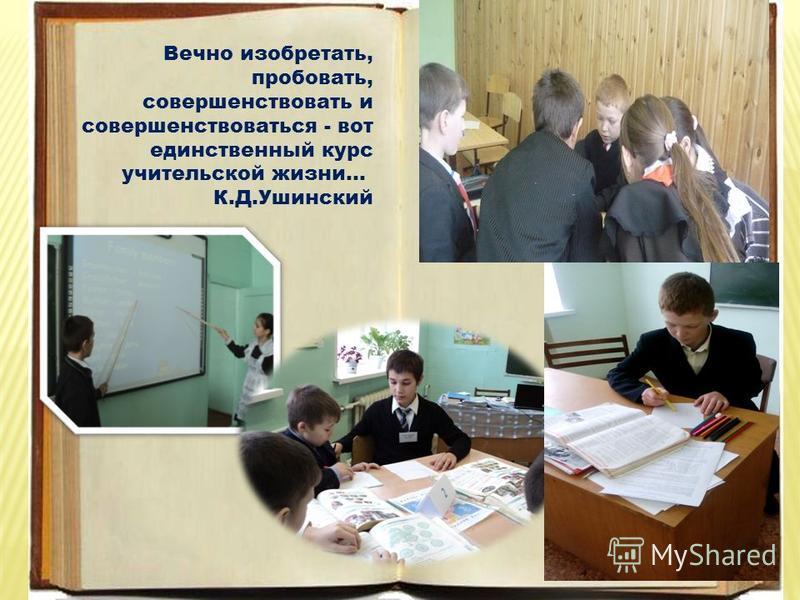 Вечно изобретать, пробовать, совершенствовать и совершенствоваться - вот единственный курс учительской жизни... К.Д.Ушинский