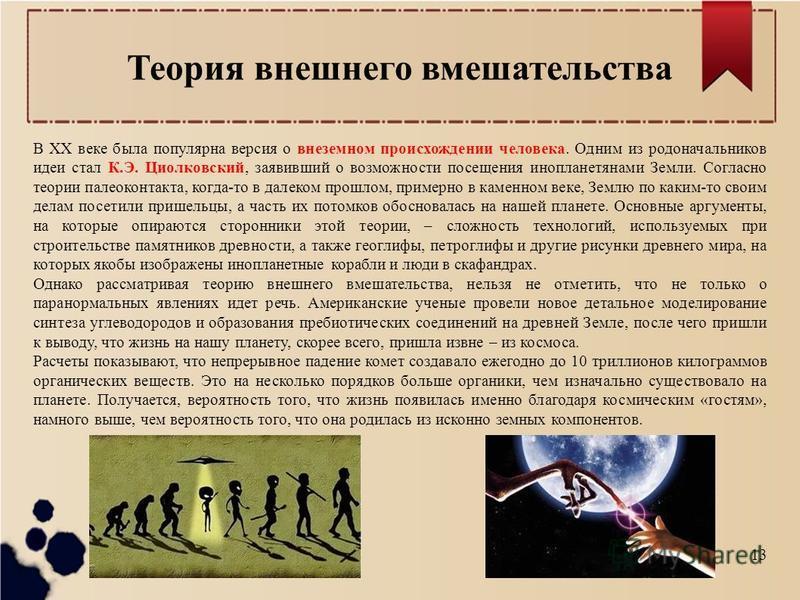 Теория внешнего вмешательства В XX веке была популярна версия о внеземном происхождении человека. Одним из родоначальников идеи стал К.Э. Циолковский, заявивший о возможности посещения инопланетянами Земли. Согласно теории палеоконтакта, когда-то в д