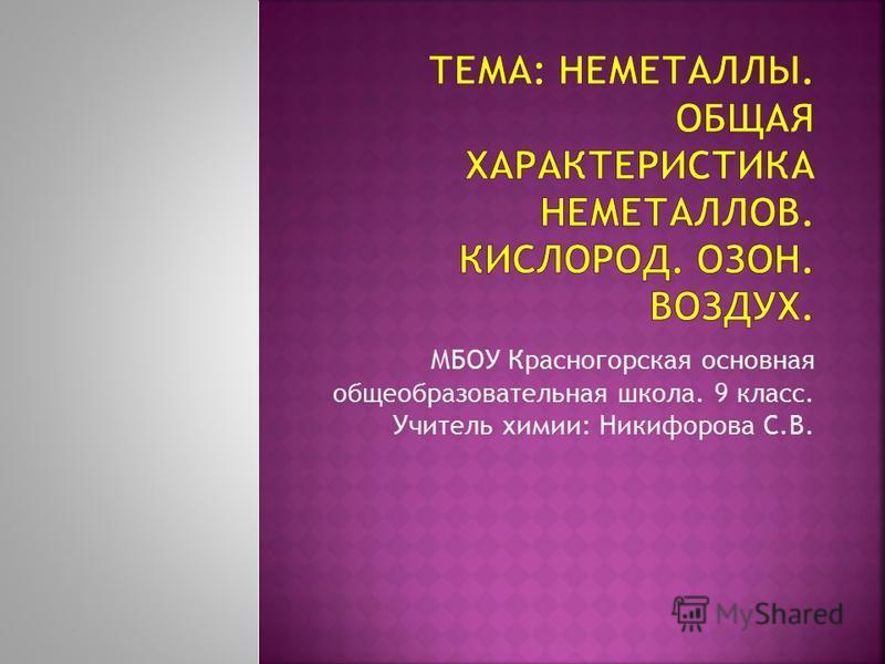 МБОУ Красногорская основная общеобразовательная школа. 9 класс. Учитель химии: Никифорова С.В.