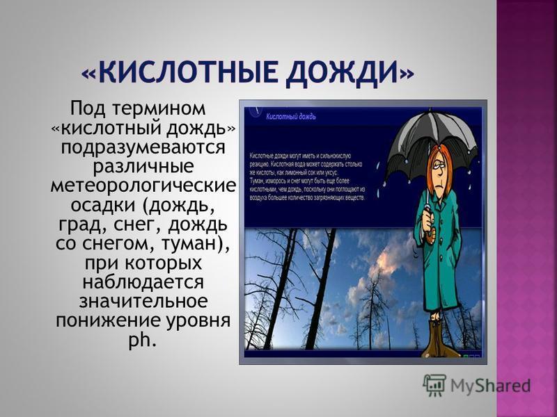 Под термином «кислотный дождь» подразумеваются различные метеорологические осадки (дождь, град, снег, дождь со снегом, туман), при которых наблюдается значительное понижение уровня ph.