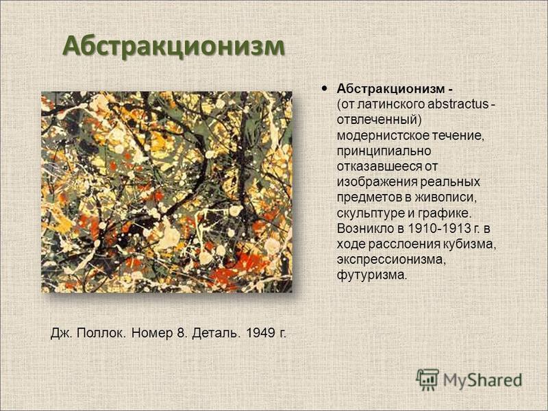 Абстракционизм Абстракционизм - (от латинского abstractus - отвлеченный) модернистское течение, принципиально отказавшееся от изображения реальных предметов в живописи, скульптуре и графике. Возникло в 1910-1913 г. в ходе расслоения кубизма, экспресс