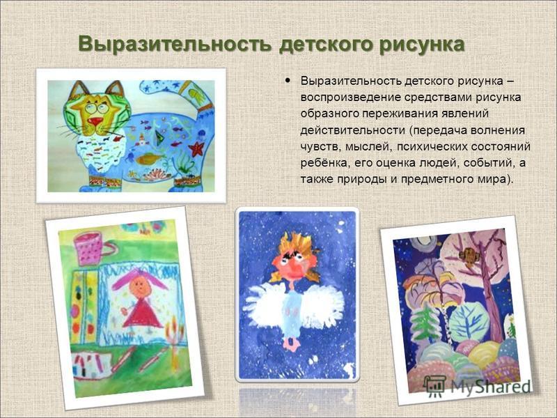 Выразительность детского рисунка Выразительность детского рисунка – воспроизведение средствами рисунка образного переживания явлений действительности (передача волнения чувств, мыслей, психических состояний ребёнка, его оценка людей, событий, а также