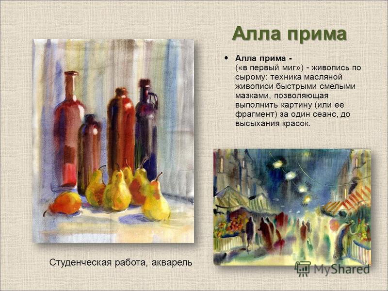 Алла прима Алла прима - («в первый миг») - живопись по сырому: техника масляной живописи быстрыми смелыми мазками, позволяющая выполнить картину (или ее фрагмент) за один сеанс, до высыхания красок. Студенческая работа, акварель