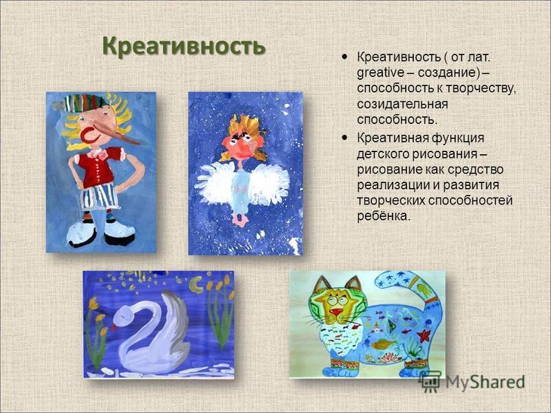 Креативность Креативность ( от лат. greative – создание) – способность к творчеству, созидательная способность. Креативная функция детского рисования – рисование как средство реализации и развития творческих способностей ребёнка.